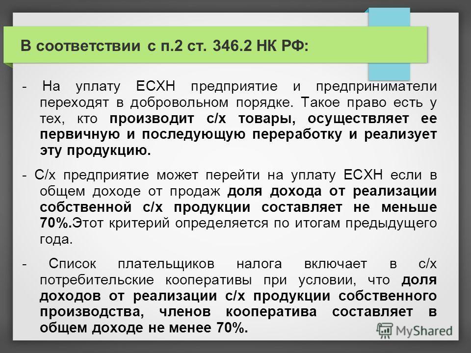 В соответствии с п.2 ст. 346.2 НК РФ: - На уплату ЕСХН предприятие и предприниматели переходят в добровольном порядке. Такое право есть у тех, кто производит с/х товары, осуществляет ее первичную и последующую переработку и реализует эту продукцию. -