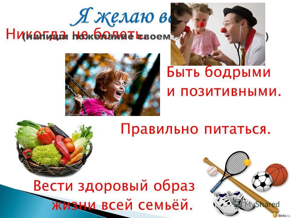 Никогда не болеть. Быть бодрыми и позитивными. Правильно питаться. Вести здоровый образ жизни всей семьёй.