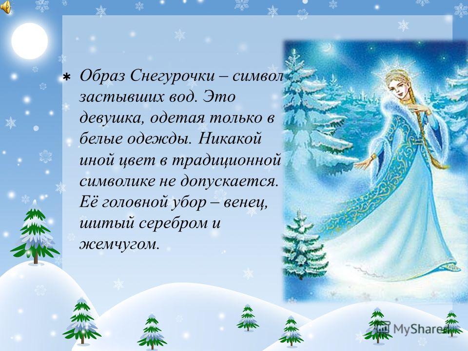 Образ Снегурочки – символ застывших вод. Это девушка, одетая только в белые одежды. Никакой иной цвет в традиционной символике не допускается. Её головной убор – венец, шитый серебром и жемчугом.