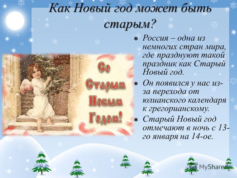 Как Новый год может быть старым? Россия – одна из немногих стран мира, где празднуют такой праздник как Старый Новый год. Он появился у нас из- за перехода от юлианского календаря к грегорианскому. Старый Новый год отмечают в ночь с 13- го января на