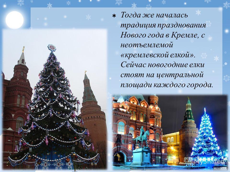 Тогда же началась традиция празднования Нового года в Кремле, с неотъемлемой «кремлевской елкой». Сейчас новогодние елки стоят на центральной площади каждого города.