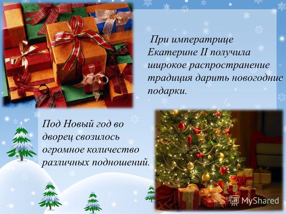 При императрице Екатерине II получила широкое распространение традиция дарить новогодние подарки. Под Новый год во дворец свозилось огромное количество различных подношений.