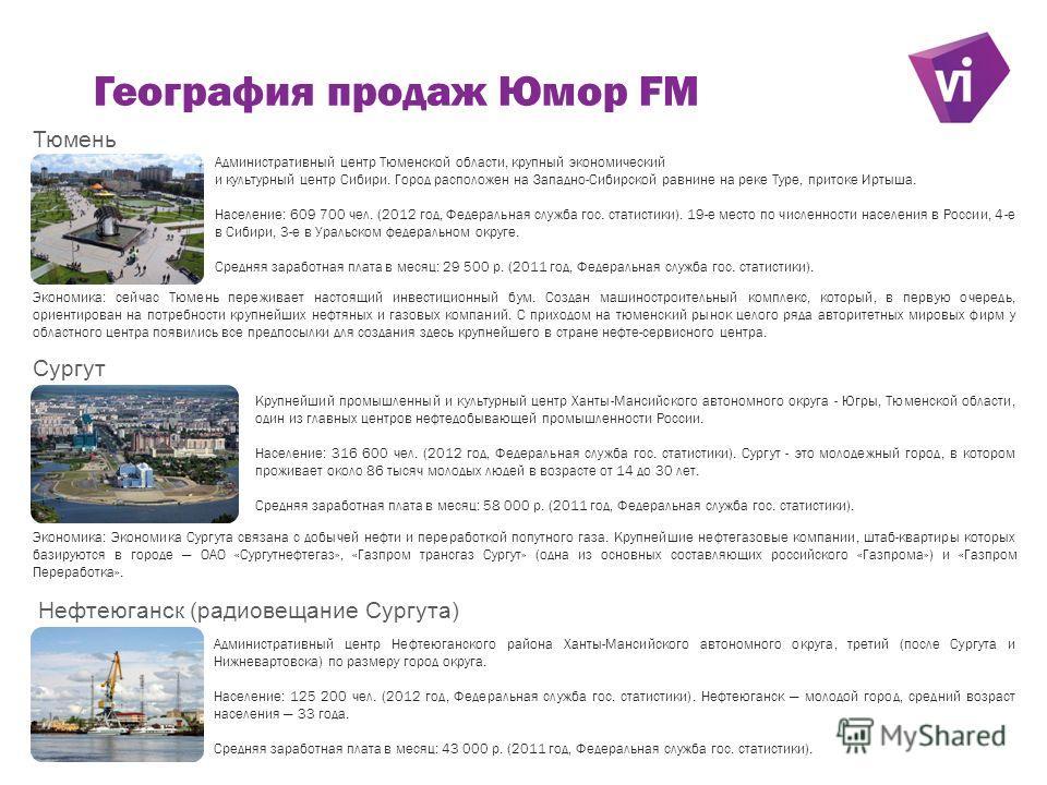 География продаж Юмор FM Сургут Крупнейший промышленный и культурный центр Ханты-Мансийского автономного округа - Югры, Тюменской области, один из главных центров нефтьдобывающей промышленности России. Население: 316 600 чел. (2012 год, Федеральная с
