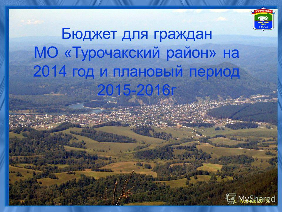 Бюджет для граждан МО «Турочакский район» на 2014 год и плановый период 2015-2016 г с. Турочак 2013 г.