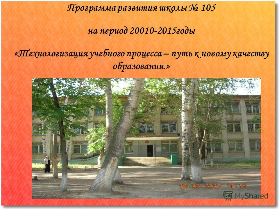 Программа развития школы 105 на период 20010-2015 годы «Технологизация учебного процесса – путь к новому качеству образования.»