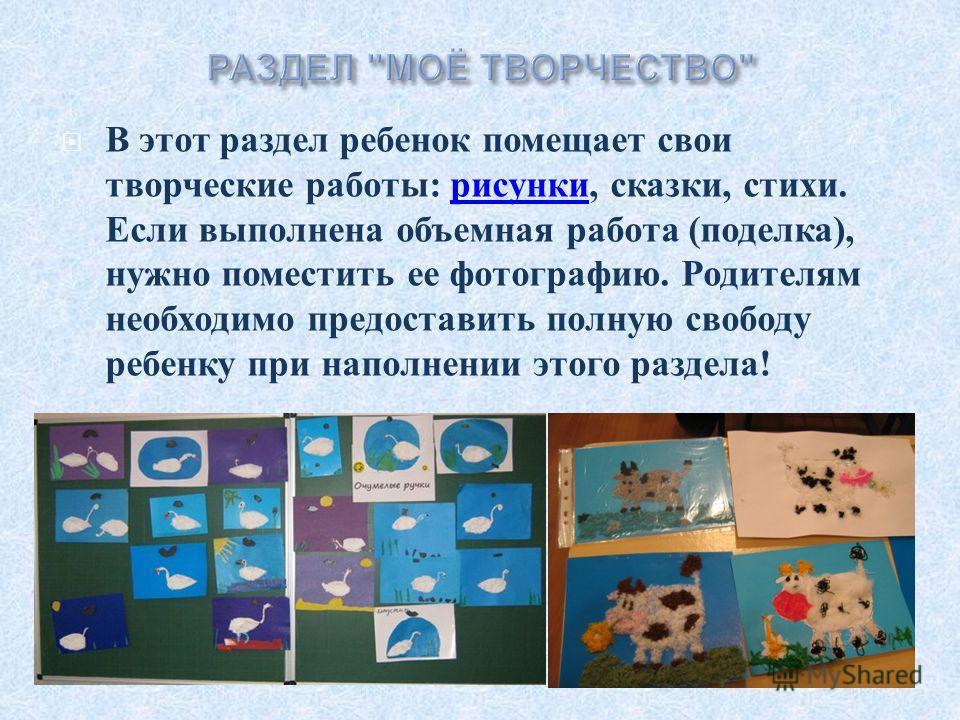 В этот раздел ребенок помещает свои творческие работы : рисунки, сказки, стихи. Если выполнена объемная работа ( поделка ), нужно поместить ее фотографию. Родителям необходимо предоставить полную свободу ребенку при наполнении этого раздела ! рисунки