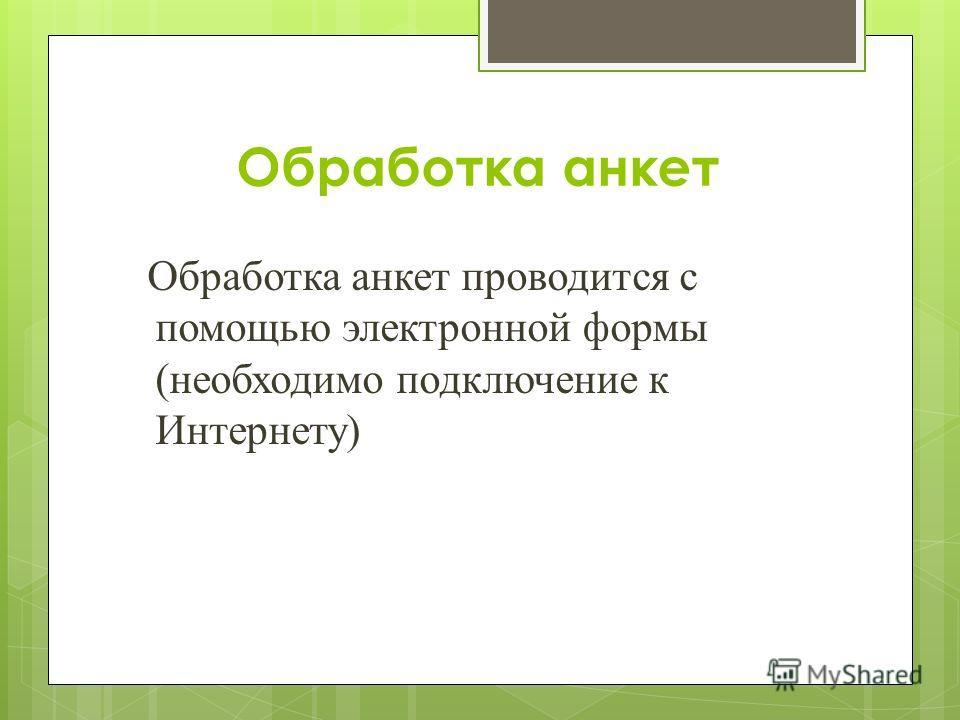 Обработка анкет проводится с помощью электронной формы (необходимо подключение к Интернету) Обработка анкет