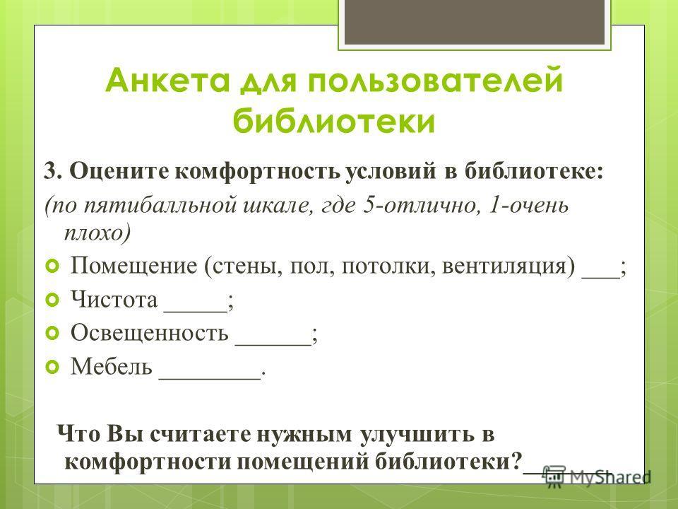 Анкета для пользователей библиотеки 3. Оцените комфортность условий в библиотеке: (по пятибалльной шкале, где 5-отлично, 1-очень плохо) Помещение (стены, пол, потолки, вентиляция) ___; Чистота _____; Освещенность ______; Мебель ________. Что Вы счита