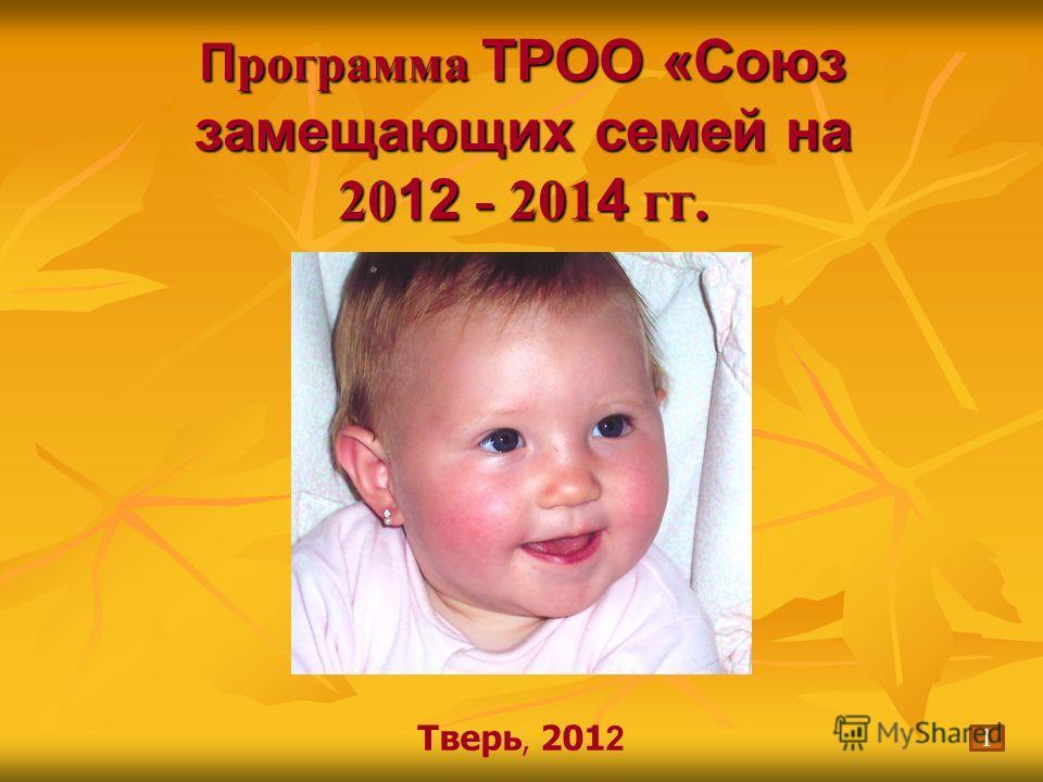 П рограмма ТРОО «Союз замещающих семей на 20 12 - 201 4 гг. Тверь, 201 2 1