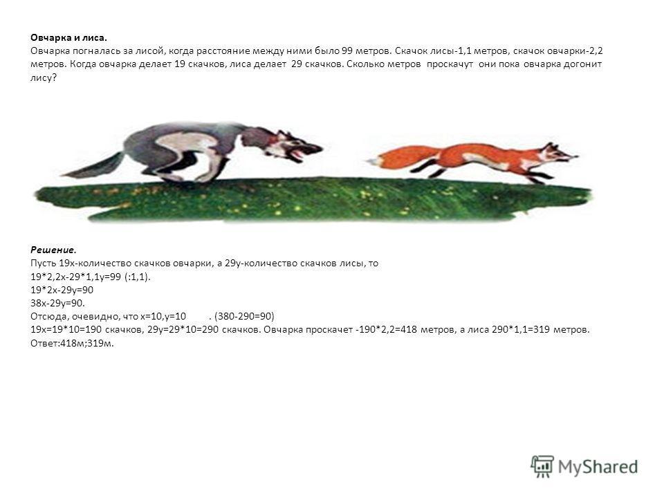 Овчарка и лиса. Овчарка погналась за лисой, когда расстояние между ними было 99 метров. Скачок лисы-1,1 метров, скачок овчарки-2,2 метров. Когда овчарка делает 19 скачков, лиса делает 29 скачков. Сколько метров проскачут они пока овчарка догонит лису