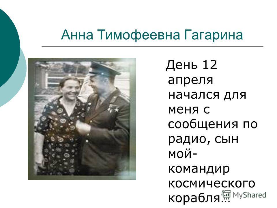 Анна Тимофеевна Гагарина День 12 апреля начался для меня с сообщения по радио, сын мой- командир космического корабля…