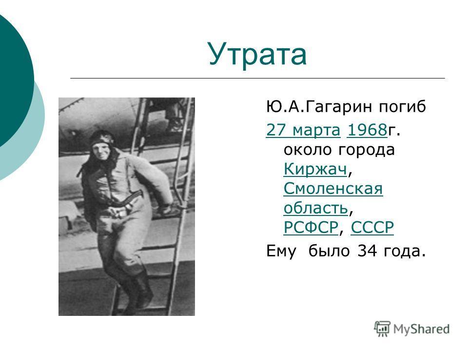 Утрата Ю.А.Гагарин погиб 27 марта 27 марта 1968 г. около города Киржач, Смоленская область, РСФСР, СССР1968 Киржач Смоленская область РСФСРСССР Ему было 34 года.