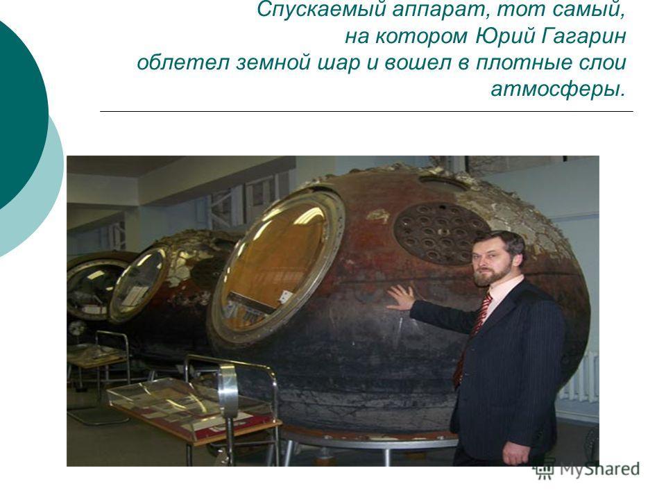 Спускаемый аппарат, тот самый, на котором Юрий Гагарин облетел земной шар и вошел в плотные слои атмосферы.