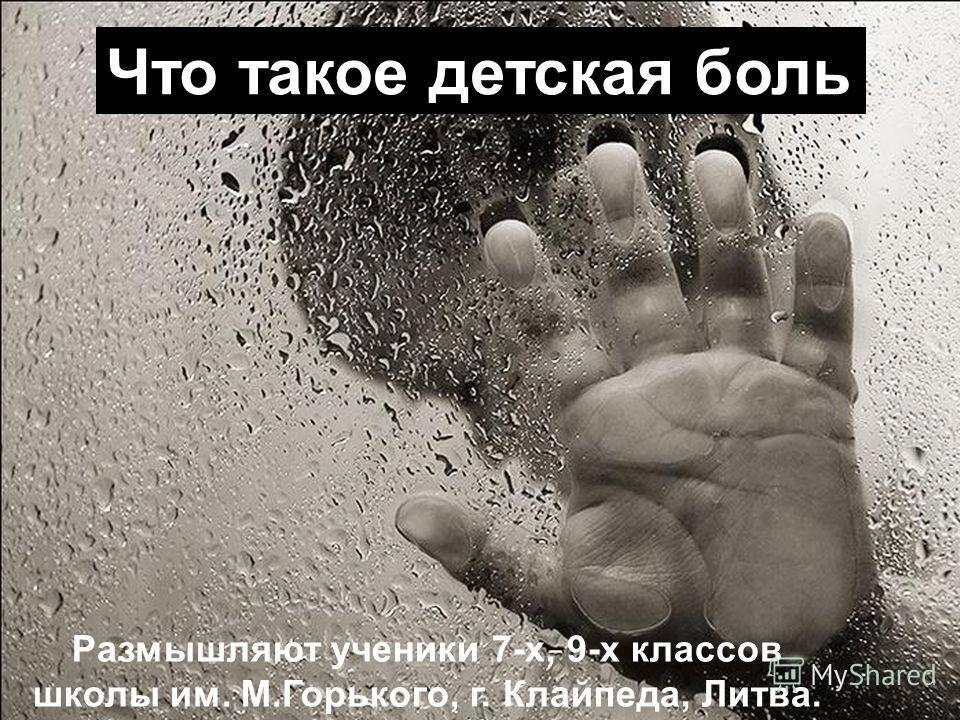 Что такое детская боль Размышляют ученики 7-х, 9-х классов школы им. М.Горького, г. Клайпеда, Литва.