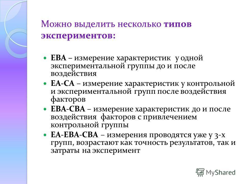 Можно выделить несколько типов экспериментов: EBA – измерение характеристик у одной экспериментальной группы до и после воздействия EA-CA – измерение характеристик у контрольной и экспериментальной групп после воздействия факторов EBA-CBA – измерение