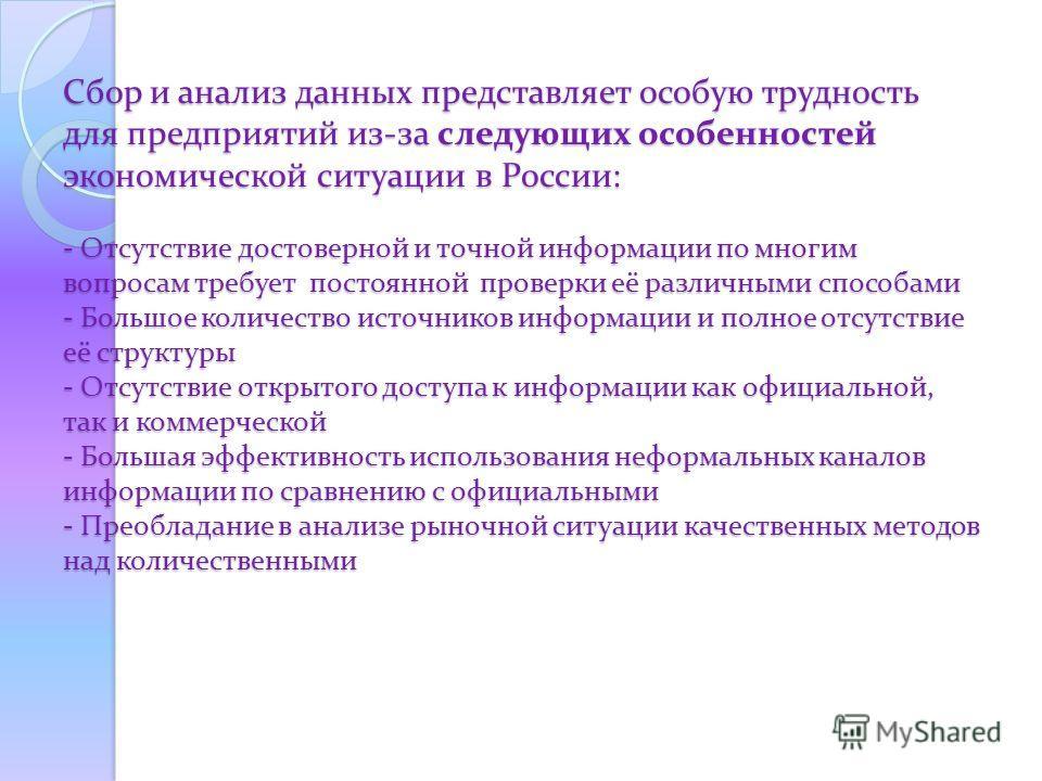 Сбор и анализ данных представляет особую трудность для предприятий из-за следующих особенностей экономической ситуации в России: - Отсутствие достоверной и точной информации по многим вопросам требует постоянной проверки её различными способами - Бол