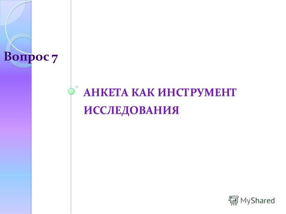 АНКЕТА КАК ИНСТРУМЕНТ ИССЛЕДОВАНИЯ Вопрос 7