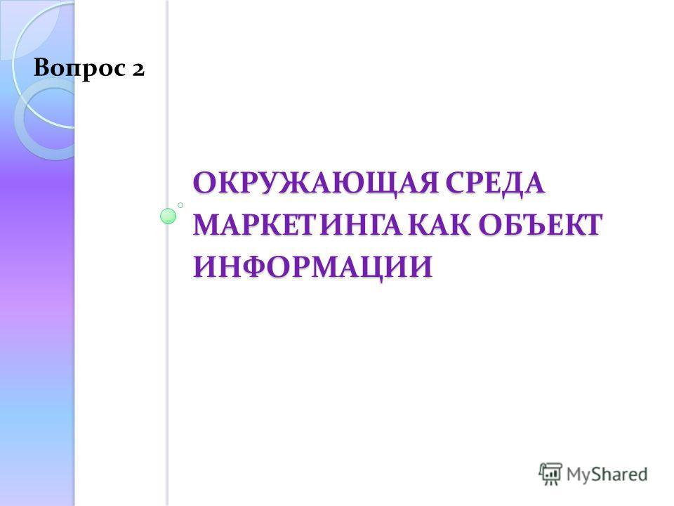 ОКРУЖАЮЩАЯ СРЕДА МАРКЕТИНГА КАК ОБЪЕКТ ИНФОРМАЦИИ Вопрос 2