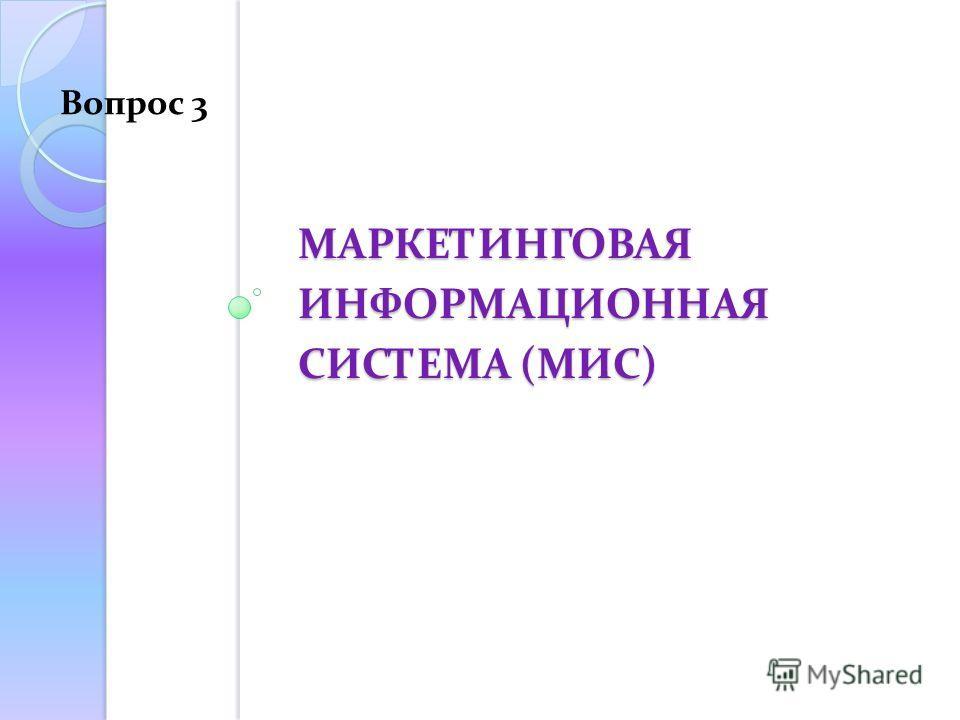 МАРКЕТИНГОВАЯ ИНФОРМАЦИОННАЯ СИСТЕМА (МИС) Вопрос 3