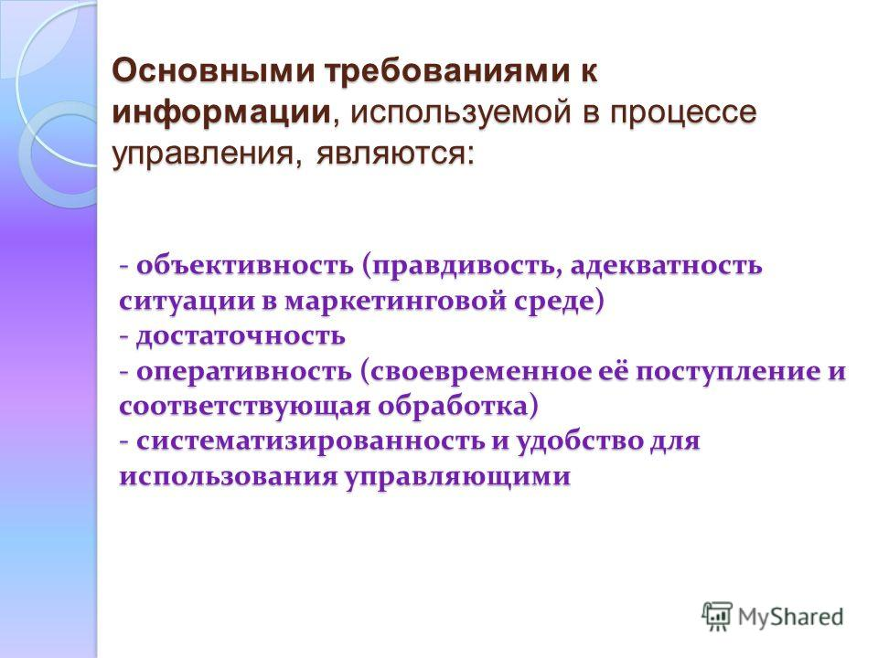 - объективность (правдивость, адекватность ситуации в маркетинговой среде) - достаточность - оперативность (своевременное её поступление и соответствующая обработка) - систематизированность и удобство для использования управляющими - объективность (п