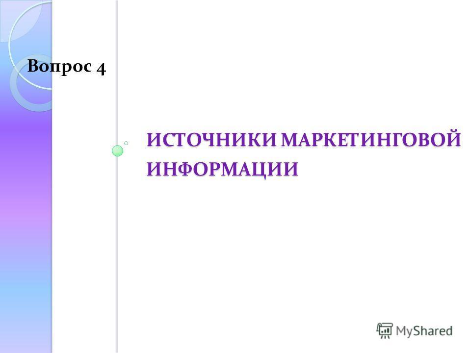 ИСТОЧНИКИ МАРКЕТИНГОВОЙ ИНФОРМАЦИИ Вопрос 4