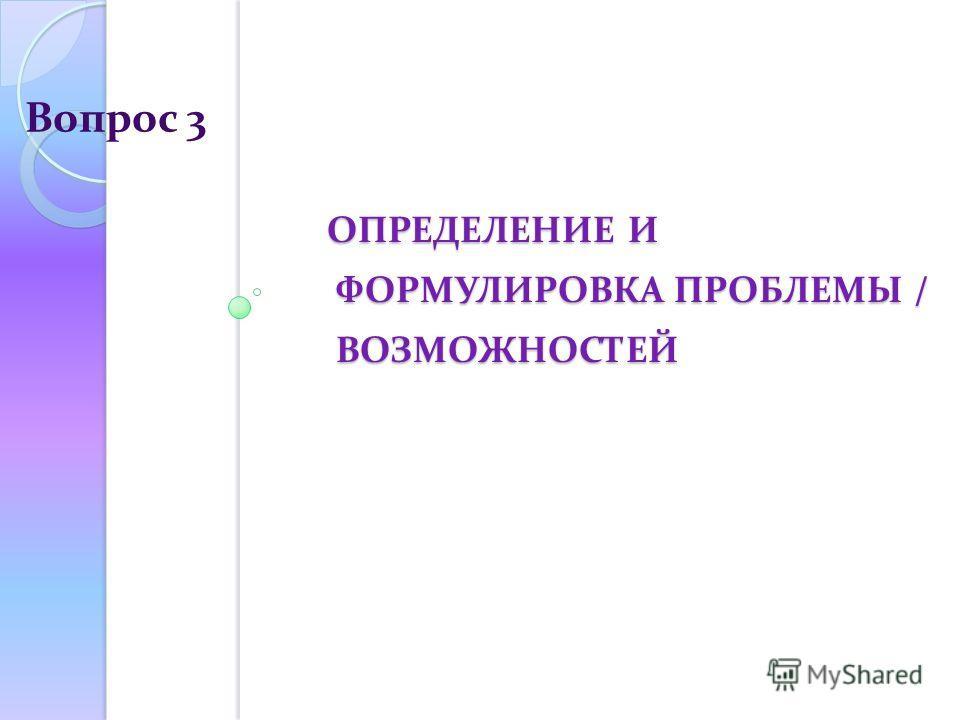 ОПРЕДЕЛЕНИЕ И ФОРМУЛИРОВКА ПРОБЛЕМЫ / ВОЗМОЖНОСТЕЙ ОПРЕДЕЛЕНИЕ И ФОРМУЛИРОВКА ПРОБЛЕМЫ / ВОЗМОЖНОСТЕЙ Вопрос 3