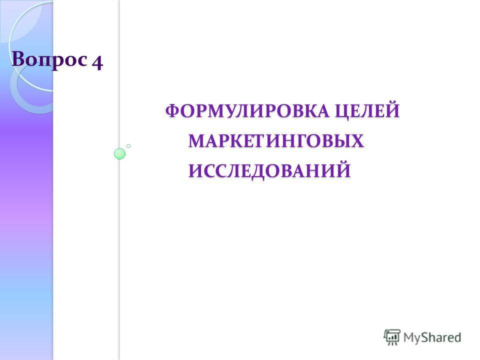 ФОРМУЛИРОВКА ЦЕЛЕЙ МАРКЕТИНГОВЫХ ИССЛЕДОВАНИЙ ФОРМУЛИРОВКА ЦЕЛЕЙ МАРКЕТИНГОВЫХ ИССЛЕДОВАНИЙ Вопрос 4