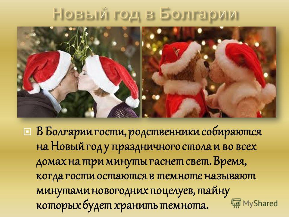 В Болгарии гости, родственники собираются на Новый год у праздничного стола и во всех домах на три минуты гаснет свет. Время, когда гости остаются в темноте называют минутами новогодних поцелуев, тайну которых будет хранить темнота.