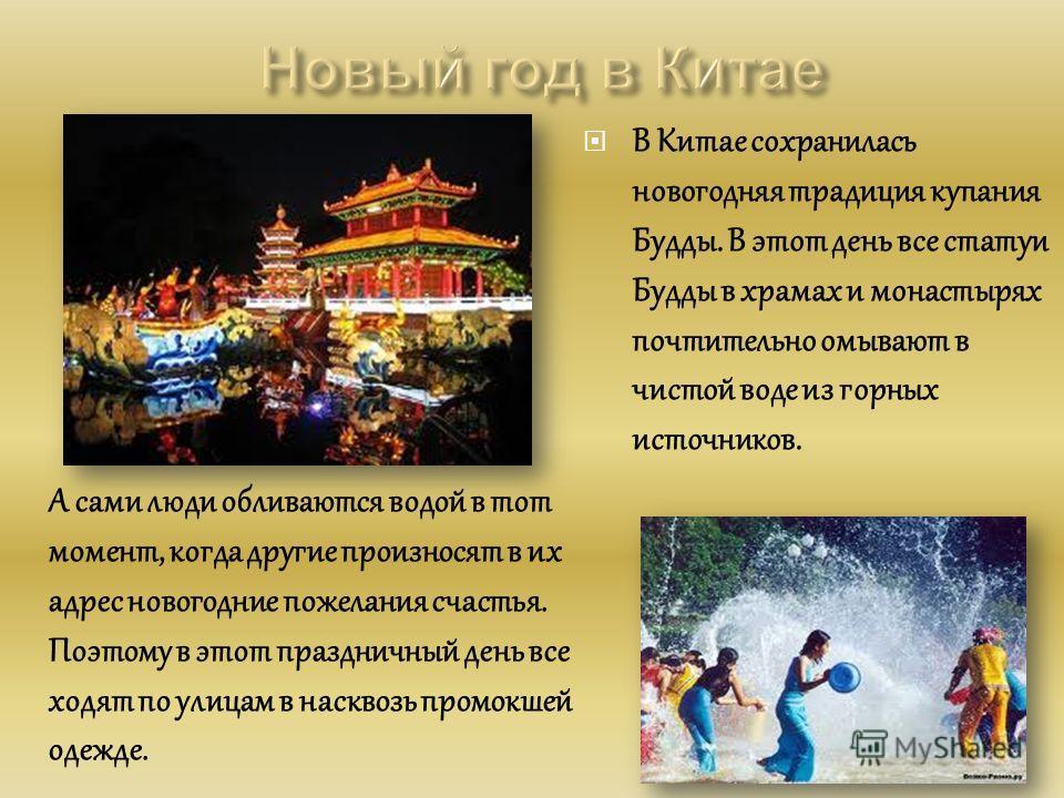 В Китае сохранилась новогодняя традиция купания Будды. В этот день все статуи Будды в храмах и монастырях почтительно омывают в чистой воде из горных источников. А сами люди обливаются водой в тот момент, когда другие произносят в их адрес новогодние