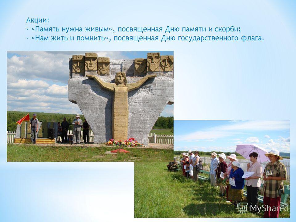 Акции: - «Память нужна живым», посвященная Дню памяти и скорби; - «Нам жить и помнить», посвященная Дню государственного флага.