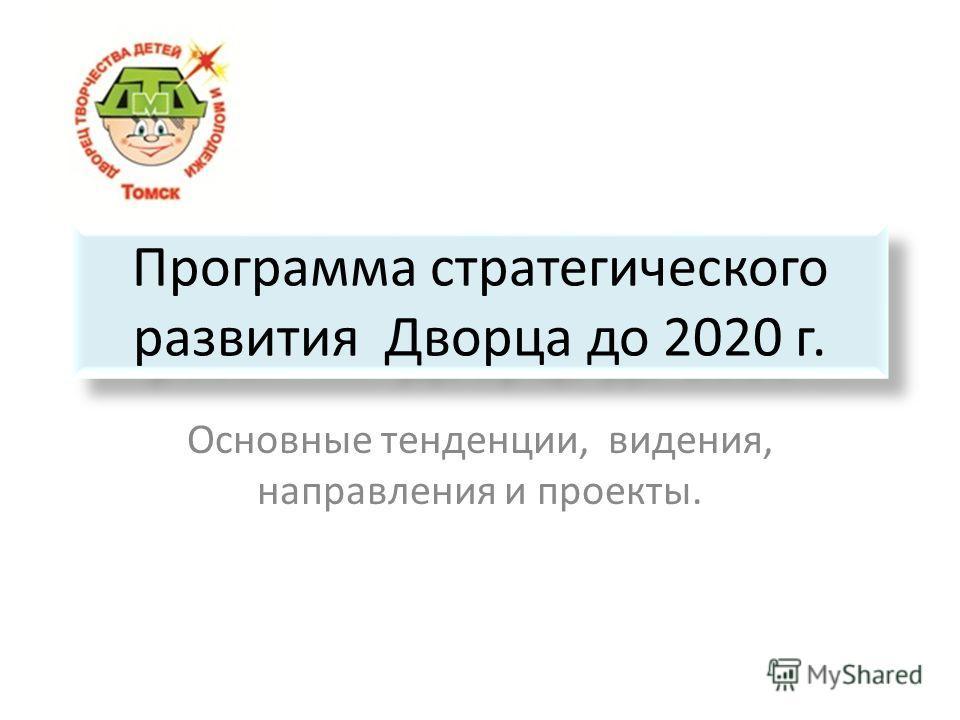 Программа стратегического развития Дворца до 2020 г. Основные тенденции, видения, направления и проекты.