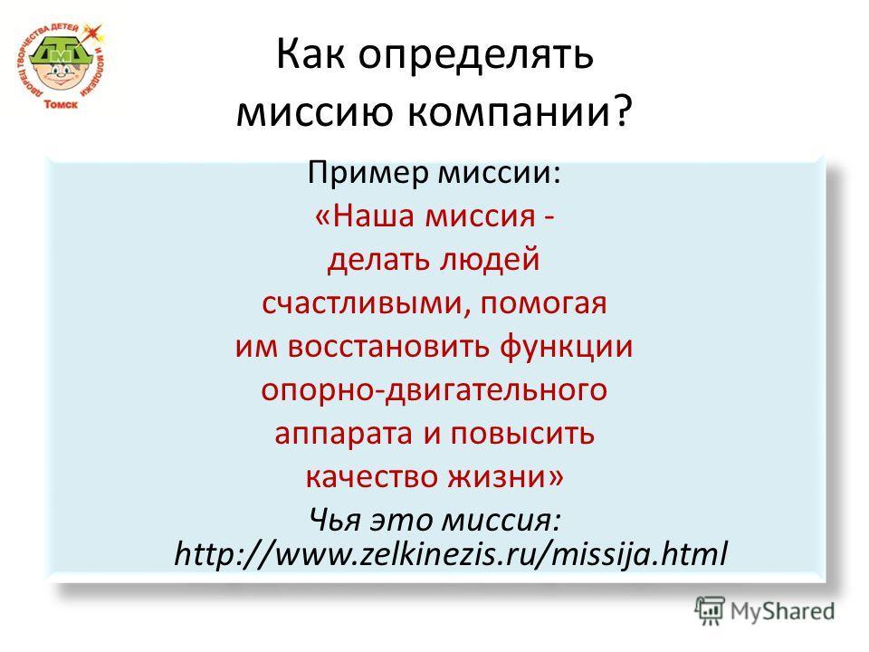 Как определять миссию компании? Пример миссии: «Наша миссия - делать людей счастливыми, помогая им восстановить функции опорно-двигательного аппарата и повысить качество жизни» Чья это миссия: http://www.zelkinezis.ru/missija.html Пример миссии: «Наш