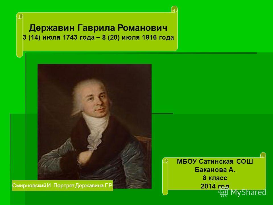 Державин Гаврила Романович 3 (14) июля 1743 года – 8 (20) июля 1816 года МБОУ Сатинская СОШ Баканова А. 8 класс 2014 год Смирновский И. Портрет Державина Г.Р.