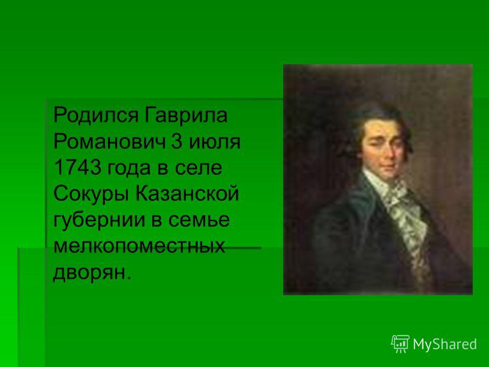 Родился Гаврила Романович 3 июля 1743 года в селе Сокуры Казанской губернии в семье мелкопоместных дворян.
