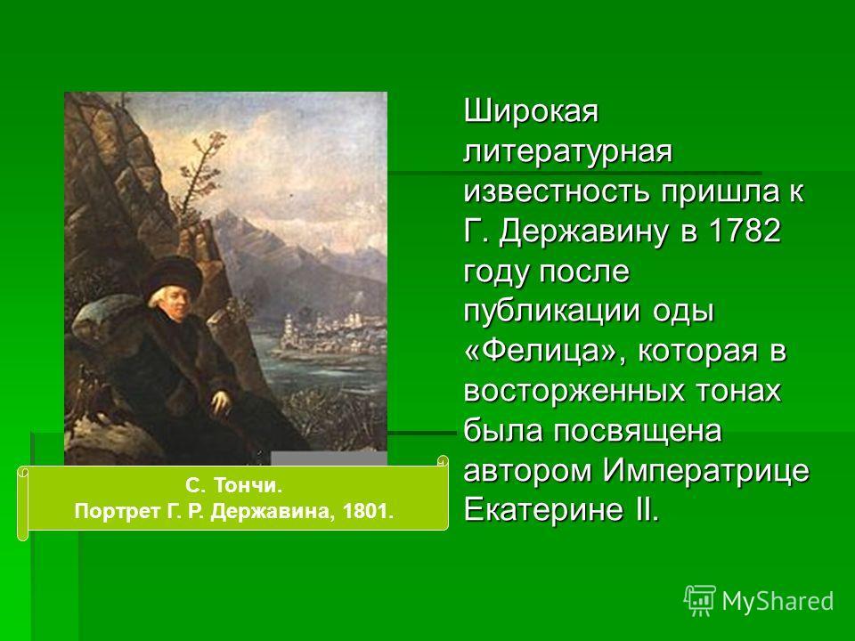 Широкая литературная известность пришла к Г. Державину в 1782 году после публикации оды «Фелица», которая в восторженных тонах была посвящена автором Императрице Екатерине II. C. Тончи. Портрет Г. Р. Державина, 1801.