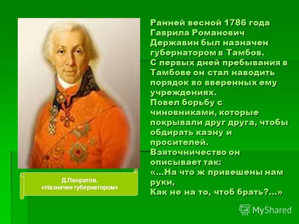 Ранней весной 1786 года Гаврила Романович Державин был назначен губернатором в Тамбов. С первых дней пребывания в Тамбове он стал наводить порядок во вверенных ему учреждениях. Повел борьбу с чиновниками, которые покрывали друг друга, чтобы обдирать