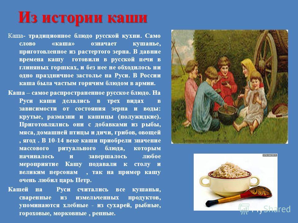 Из истории каши Каша- традиционное блюдо русской кухни. Само слово «каша» означает кушанье, приготовленное из растертого зерна. В давние времена кашу готовили в русской печи в глиняных горшках, и без нее не обходилось ни одно праздничное застолье на