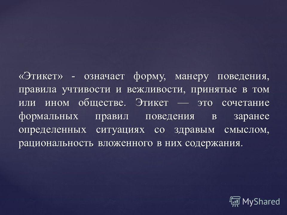 «Этикет» - означает форму, манеру поведения, правила учтивости и вежливости, принятые в том или ином обществе. Этикет это сочетание формальных правил поведения в заранее определенных ситуациях со здравым смыслом, рациональность вложенного в них содер
