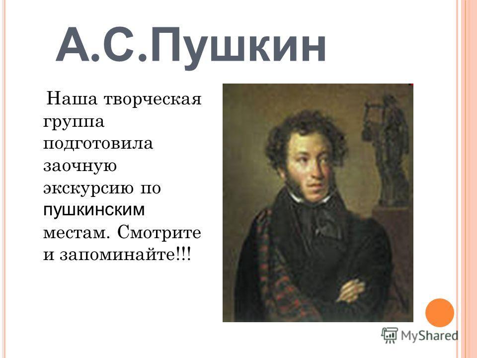 А. С. Пушкин Наша творческая группа подготовила заочную экскурсию по пушкинским местам. Смотрите и запоминайте!!!
