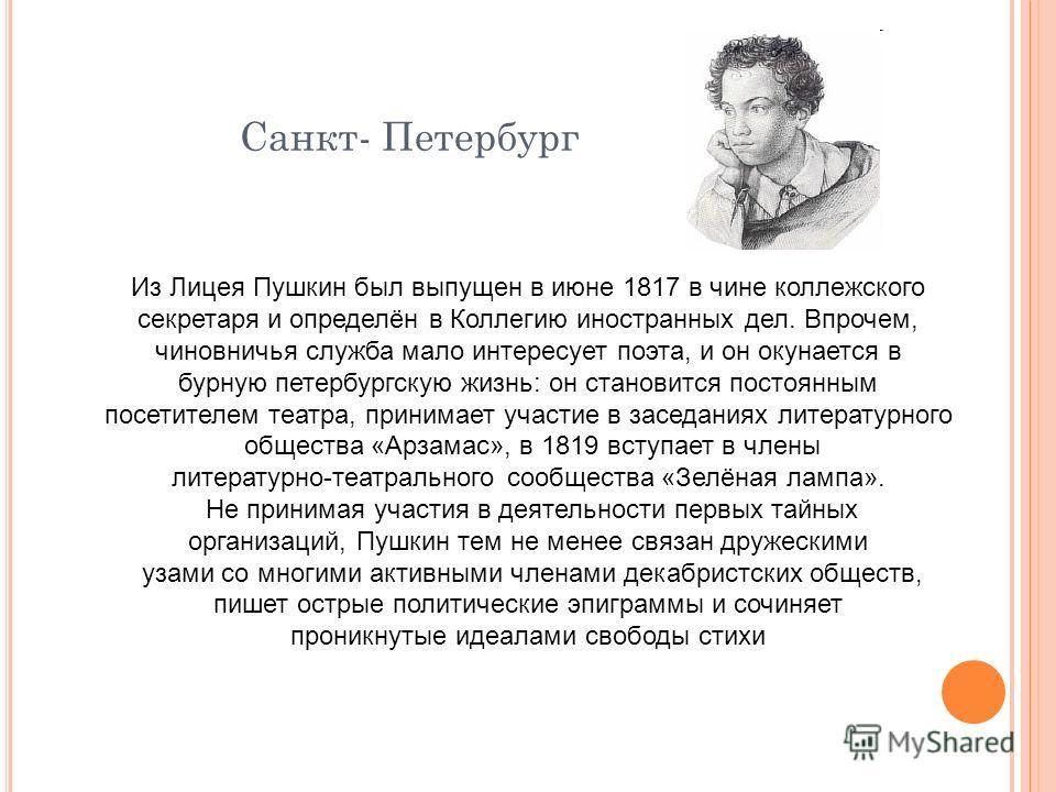 Санкт- Петербург Из Лицея Пушкин был выпущен в июне 1817 в чине коллежского секретаря и определён в Коллегию иностранных дел. Впрочем, чиновничья служба мало интересует поэта, и он окунается в бурную петербургскую жизнь: он становится постоянным посе