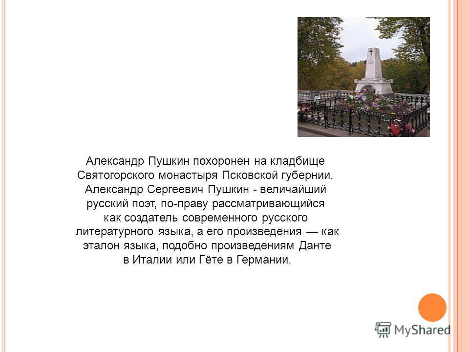 Александр Пушкин похоронен на кладбище Святогорского монастыря Псковской губернии. Александр Сергеевич Пушкин - величайший русский поэт, по-праву рассматривающийся как создатель современного русского литературного языка, а его произведения как эталон