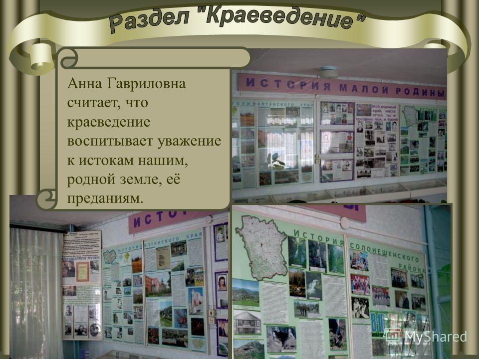 Анна Гавриловна считает, что краеведение воспитывает уважение к истокам нашим, родной земле, её преданиям.