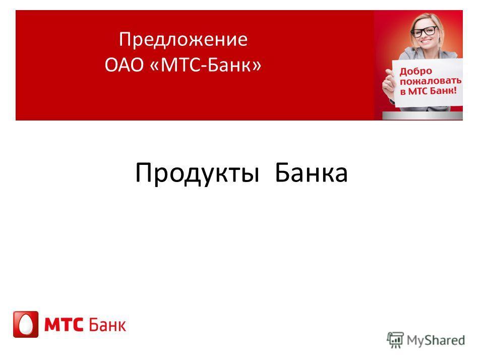 Продукты Банка Предложение ОАО «МТС-Банк»