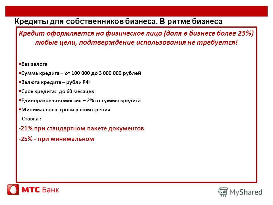 Кредиты для собственников бизнеса. В ритме бизнеса Кредит оформляется на физическое лицо (доля в бизнесе более 25%) любые цели, подтверждение использования не требуется! Без залога Сумма кредита – от 100 000 до 3 000 000 рублей Валюта кредита – рубли