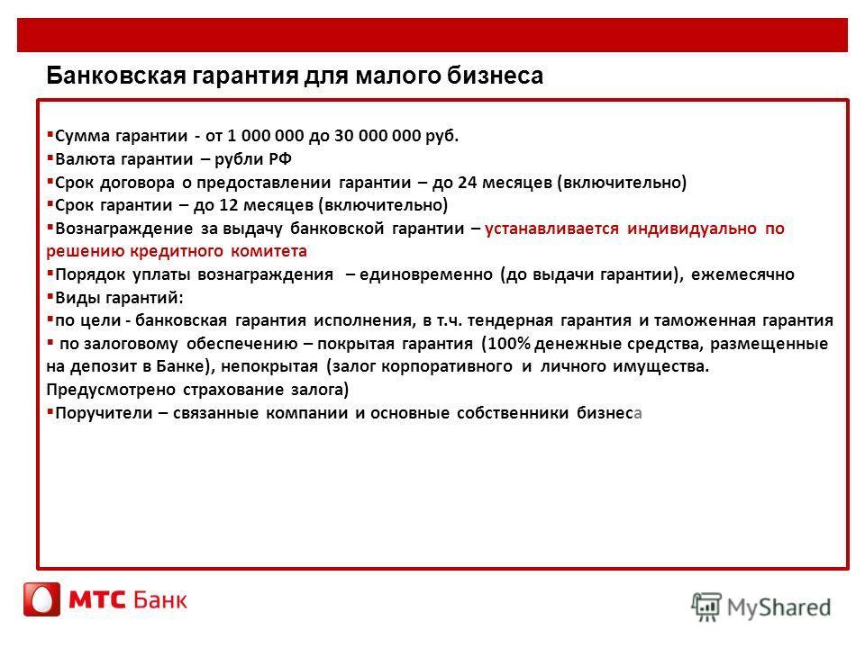 Банковская гарантия для малого бизнеса Сумма гарантии - от 1 000 000 до 30 000 000 руб. Валюта гарантии – рубли РФ Срок договора о предоставлении гарантии – до 24 месяцев (включительно) Срок гарантии – до 12 месяцев (включительно) Вознаграждение за в