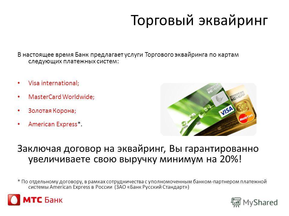 Торговый эквайринг В настоящее время Банк предлагает услуги Торгового эквайринга по картам следующих платежных систем: Visa international; MasterCard Worldwide; Золотая Корона; American Express*. Заключая договор на эквайринг, Вы гарантированно увели