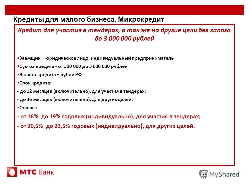 Кредиты для малого бизнеса. Микрокредит Кредит для участия в тендерах, а так же на другие цели без залога до 3 000 000 рублей Заемщик – юридическое лицо, индивидуальный предприниматель Сумма кредита - от 300 000 до 3 000 000 рублей Валюта кредита – р