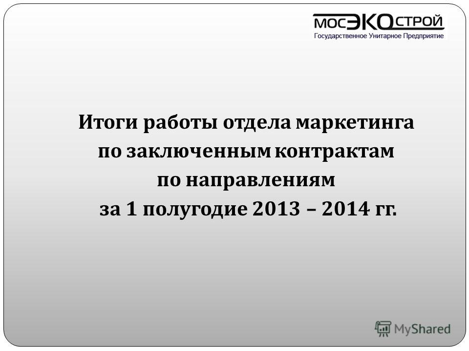 Итоги работы отдела маркетинга по заключенным контрактам по направлениям за 1 полугодие 2013 – 2014 гг.