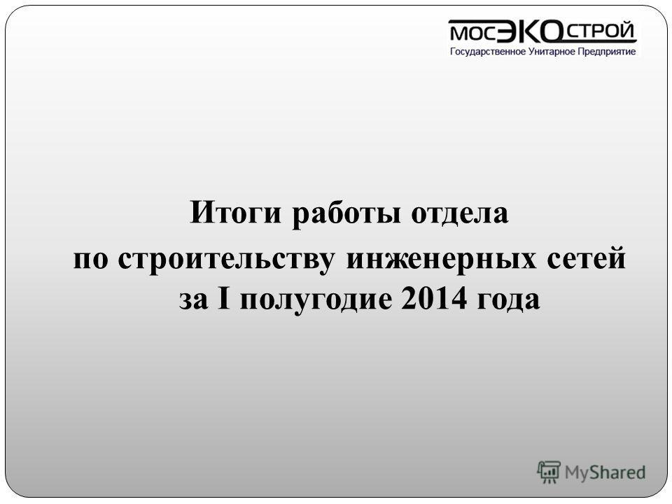 Итоги работы отдела по строительству инженерных сетей за I полугодие 2014 года