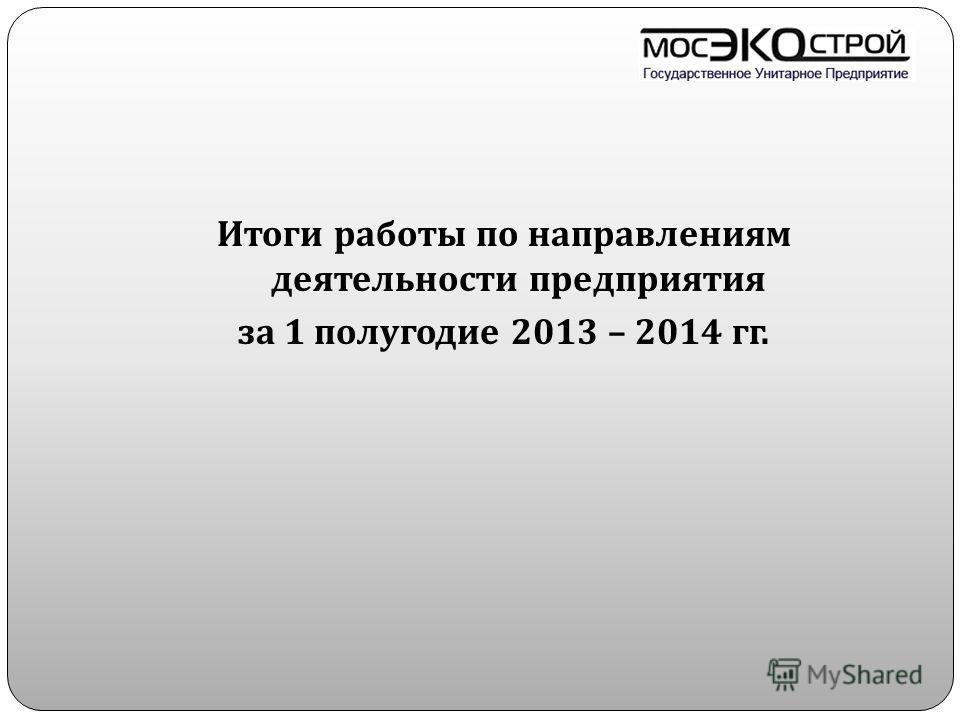 Итоги работы по направлениям деятельности предприятия за 1 полугодие 2013 – 2014 гг.